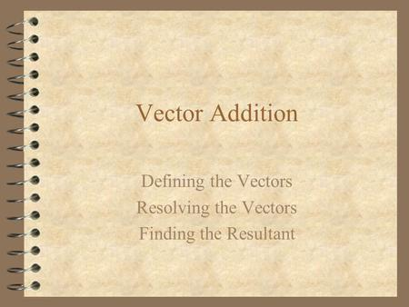 Vector Addition Defining the Vectors Resolving the Vectors Finding the Resultant.