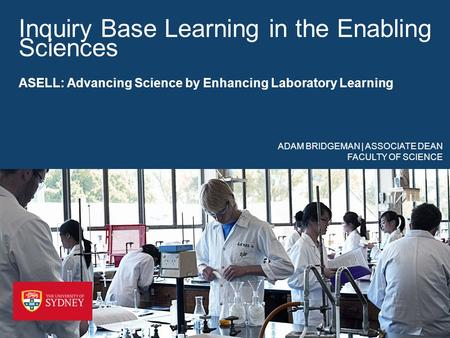 Inquiry Base Learning in the Enabling Sciences ASELL: Advancing Science by Enhancing Laboratory Learning ADAM BRIDGEMAN | ASSOCIATE DEAN FACULTY OF SCIENCE.