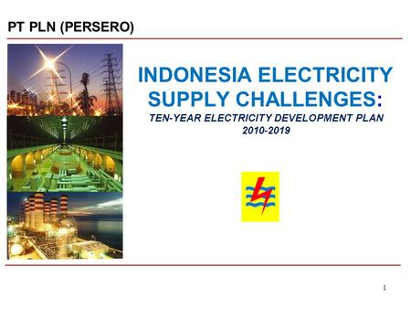 11 INDONESIA ELECTRICITY SUPPLY CHALLENGES: TEN-YEAR ELECTRICITY DEVELOPMENT PLAN 2010-2019 PT PLN (PERSERO)