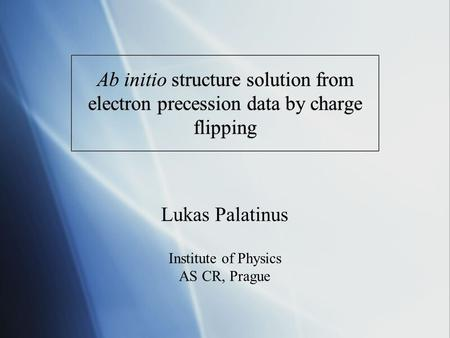 Ab initio structure solution from electron precession data by charge flipping Lukas Palatinus Institute of Physics AS CR, Prague.