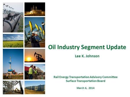 Oil Industry Segment Update Lee K. Johnson Rail Energy Transportation Advisory Committee Surface Transportation Board March 6, 2014.