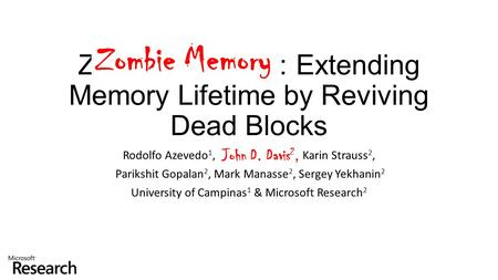 Zombie Memory: Extending Memory Lifetime by Reviving Dead Blocks Rodolfo Azevedo 1, John D. Davis 2, Karin Strauss 2, Parikshit Gopalan 2, Mark Manasse.