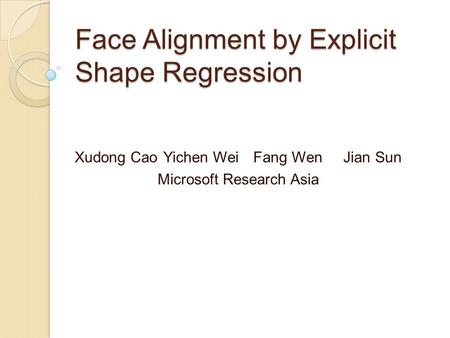 Face Alignment by Explicit Shape Regression Xudong CaoYichen WeiFang WenJian Sun Microsoft Research Asia.