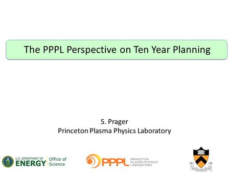 The PPPL Perspective on Ten Year Planning S. Prager Princeton Plasma Physics Laboratory.