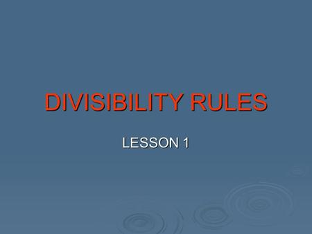 DIVISIBILITY RULES LESSON 1. Dividing by 2 All even numbers are divisible by 2. Any number that ends in 0,2,4,6, or 8. 32 - ends with a 2 therefore an.