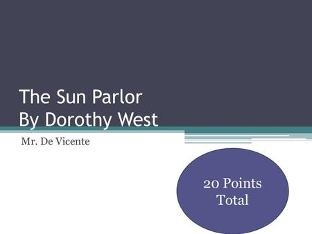 The Sun Parlor By Dorothy West Mr. De Vicente 20 Points Total.
