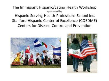 The Immigrant Hispanic/Latino Health Workshop sponsored by Hispanic Serving Health Professions School Inc. Stanford Hispanic Center of Excellence (COEDME)
