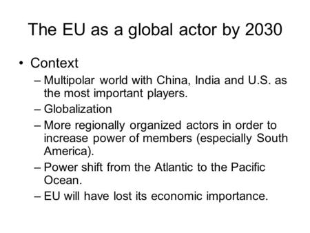 The EU as a global actor by 2030 Context –Multipolar world with China, India and U.S. as the most important players. –Globalization –More regionally organized.