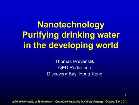 Nanotechnology Purifying drinking water in the developing world Thomas Prevenslik QED Radiations Discovery Bay, Hong Kong Isfahan University of Technology.