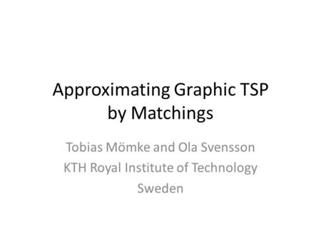 Approximating Graphic TSP by Matchings Tobias Mömke and Ola Svensson KTH Royal Institute of Technology Sweden.