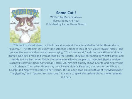 Some Cat ! Written by Mary Casanova Illustrated by Ard Hoyt Published by Farrar Straus Giroux This book is about Violet, a thin little cat who is at the.
