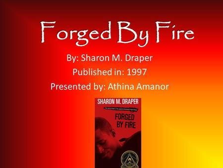 Forged By Fire By: Sharon M. Draper Published in: 1997 Presented by: Athina Amanor.