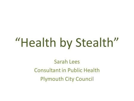 """Health by Stealth"" Sarah Lees Consultant in Public Health Plymouth City Council."