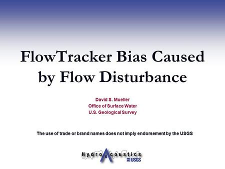 FlowTracker Bias Caused by Flow Disturbance David S. Mueller Office of Surface Water U.S. Geological Survey The use of trade or brand names does not imply.
