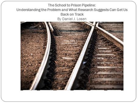 The School to Prison Pipeline: Understanding the Problem and What Research Suggests Can Get Us Back on Track By Daniel J. Losen.