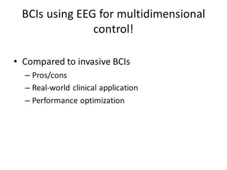 BCIs using EEG for multidimensional control! Compared to invasive BCIs – Pros/cons – Real-world clinical application – Performance optimization.