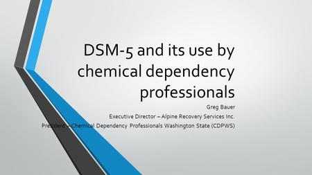 DSM-5 and its use by chemical dependency professionals Greg Bauer Executive Director – Alpine Recovery Services Inc. President – Chemical Dependency Professionals.