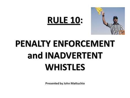 RULE 10: PENALTY ENFORCEMENT and INADVERTENT WHISTLES RULE 10: PENALTY ENFORCEMENT and INADVERTENT WHISTLES Presented by John Mattuchio.