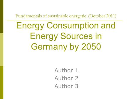 Fundamentals of sustainable energetic. (October 2011) Energy Consumption and Energy Sources in Germany by 2050 Author 1 Author 2 Author 3.