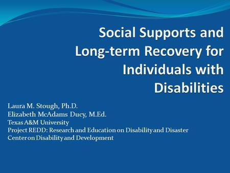 Laura M. Stough, Ph.D. Elizabeth McAdams Ducy, M.Ed. Texas A&M University Project REDD: Research and Education on Disability and Disaster Center on Disability.