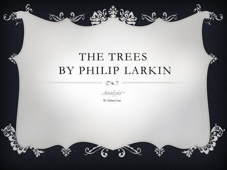 THE TREES BY PHILIP LARKIN Analysis~ By Melanie Lim.