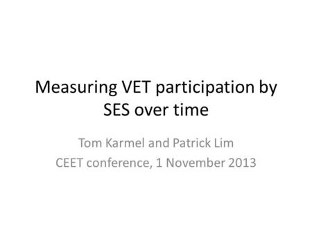 Measuring VET participation by SES over time Tom Karmel and Patrick Lim CEET conference, 1 November 2013.