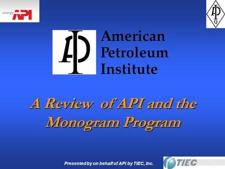 Presented by on behalf of API by TIEC, Inc. A Review of API and the Monogram Program.