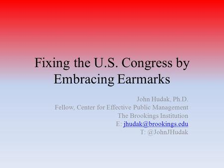 Fixing the U.S. Congress by Embracing Earmarks John Hudak, Ph.D. Fellow, Center for Effective Public Management The Brookings Institution E: