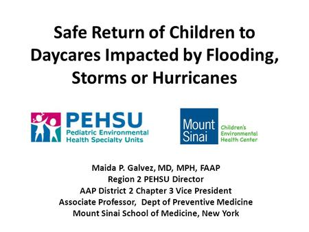 Safe Return of Children to Daycares Impacted by Flooding, Storms or Hurricanes Maida P. Galvez, MD, MPH, FAAP Region 2 PEHSU Director AAP District 2 Chapter.