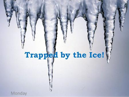 Trapped by the Ice! Monday.