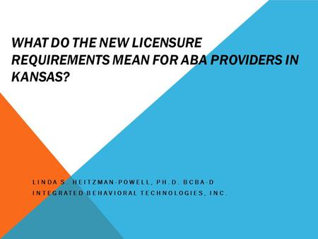 WHAT DO THE NEW LICENSURE REQUIREMENTS MEAN FOR ABA PROVIDERS IN KANSAS? LINDA S. HEITZMAN-POWELL, PH.D. BCBA-D INTEGRATED BEHAVIORAL TECHNOLOGIES, INC.