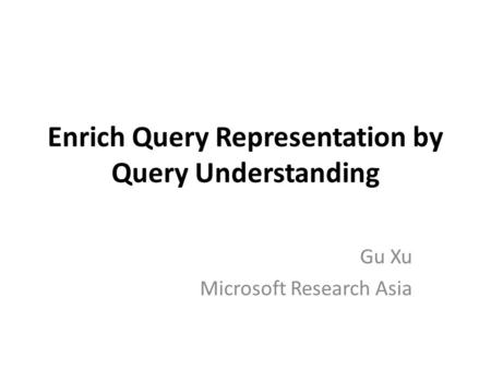 Enrich Query Representation by Query Understanding Gu Xu Microsoft Research Asia.