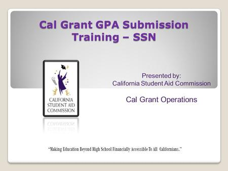 "Cal Grant GPA Submission Training – SSN ""Making Education Beyond High School Financially Accessible To All Californians."""
