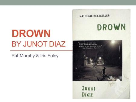 DROWN BY JUNOT DIAZ Pat Murphy & Iris Foley. Junot Diaz Born in the Dominican Republic – December 31 1968 Like many of his characters, had a strained.