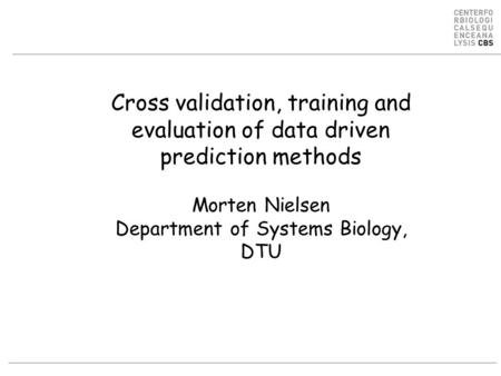 Cross validation, training and evaluation of data driven prediction methods Morten Nielsen Department of Systems Biology, DTU.