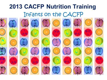 2013 CACFP Nutrition Training Infants on the CACFP 1.