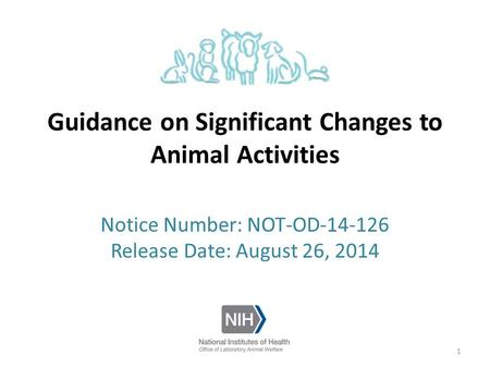 Guidance on Significant Changes to Animal Activities Notice Number: NOT-OD-14-126 Release Date: August 26, 2014 1.