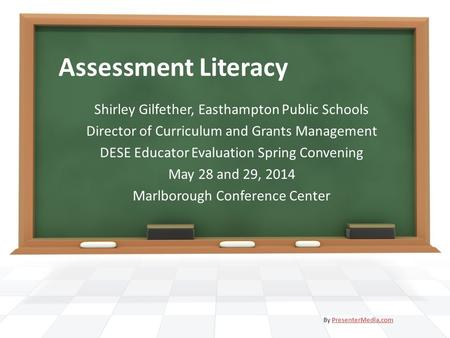 Assessment Literacy Shirley Gilfether, Easthampton Public Schools Director of Curriculum and Grants Management DESE Educator Evaluation Spring Convening.