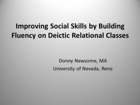 Improving Social Skills by Building Fluency on Deictic Relational Classes Donny Newsome, MA University of Nevada, Reno.
