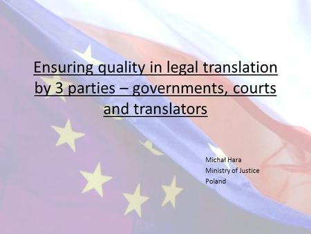 Ensuring quality in legal translation by 3 parties – governments, courts and translators Michał Hara Ministry of Justice Poland.