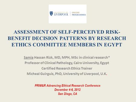 ASSESSMENT OF SELF-PERCEIVED RISK- BENEFIT DECISION PATTERNS BY RESEARCH ETHICS COMMITTEE MEMBERS IN EGYPT Samia Hassan Rizk, MD, MPH, MSc in clinical.