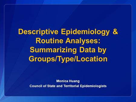 Descriptive Epidemiology & Routine Analyses: Summarizing Data by Groups/Type/Location Monica Huang Council of State and Territorial Epidemiologists.