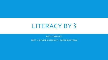 LITERACY BY 3 FACILITATED BY THE T.H. ROGERS LITERACY LEADERSHIP TEAM.