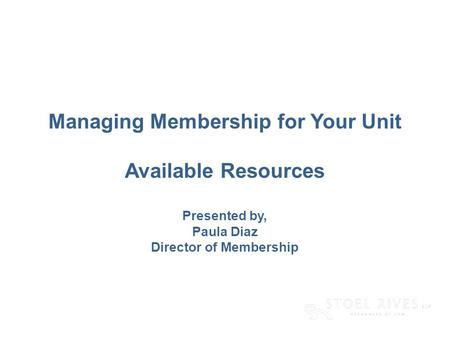[edit on Slide Master, Name of Presentation] [DAY, DATE CITY] Managing Membership for Your Unit Available Resources Presented by, Paula Diaz Director of.