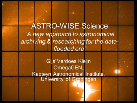 "ASTRO-WISE Science ""A new approach to astronomical archiving & researching for the data- flooded era"" Gijs Verdoes Kleijn OmegaCEN, Kapteyn Astronomical."