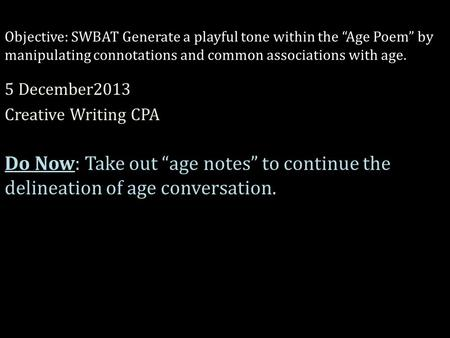 "Objective: SWBAT Generate a playful tone within the ""Age Poem"" by manipulating connotations and common associations with age. 5 December2013 Creative Writing."