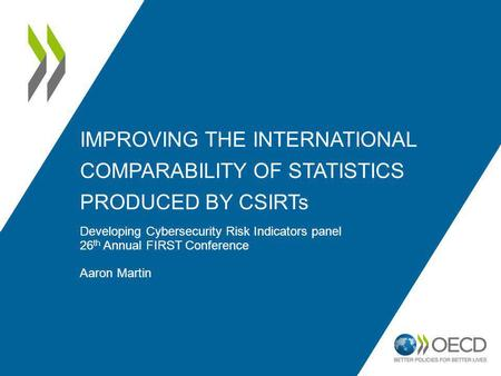 IMPROVING THE INTERNATIONAL COMPARABILITY OF STATISTICS PRODUCED BY CSIRTs Developing Cybersecurity Risk Indicators panel 26 th Annual FIRST Conference.