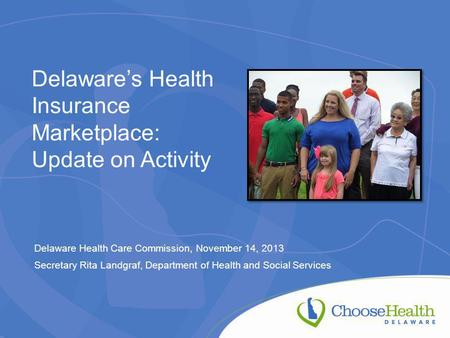Delaware's Health Insurance Marketplace: Update on Activity Delaware Health Care Commission, November 14, 2013 Secretary Rita Landgraf, Department of Health.