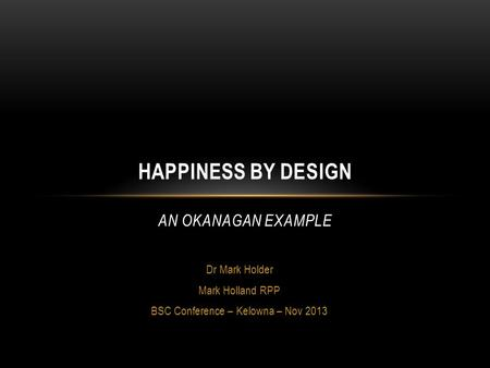 Dr Mark Holder Mark Holland RPP BSC Conference – Kelowna – Nov 2013 HAPPINESS BY DESIGN AN OKANAGAN EXAMPLE.