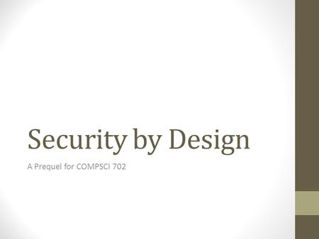 "Security by Design A Prequel for COMPSCI 702. Perspective ""Any fool can know. The point is to understand."" - Albert Einstein ""Sometimes it's not enough."